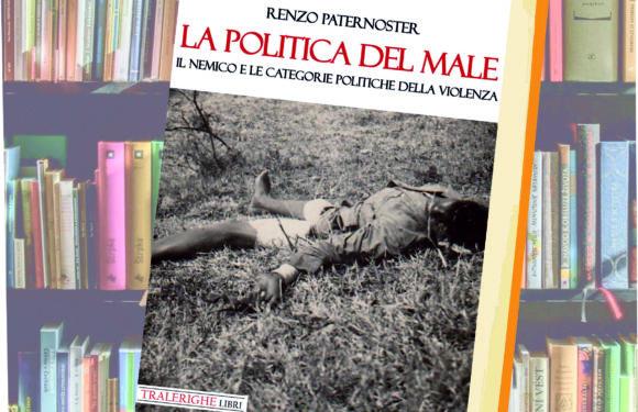 """Recensione """"La politica del male. Il nemico e le categorie politiche della violenza"""", Tralerighe, Lucca 2019"""
